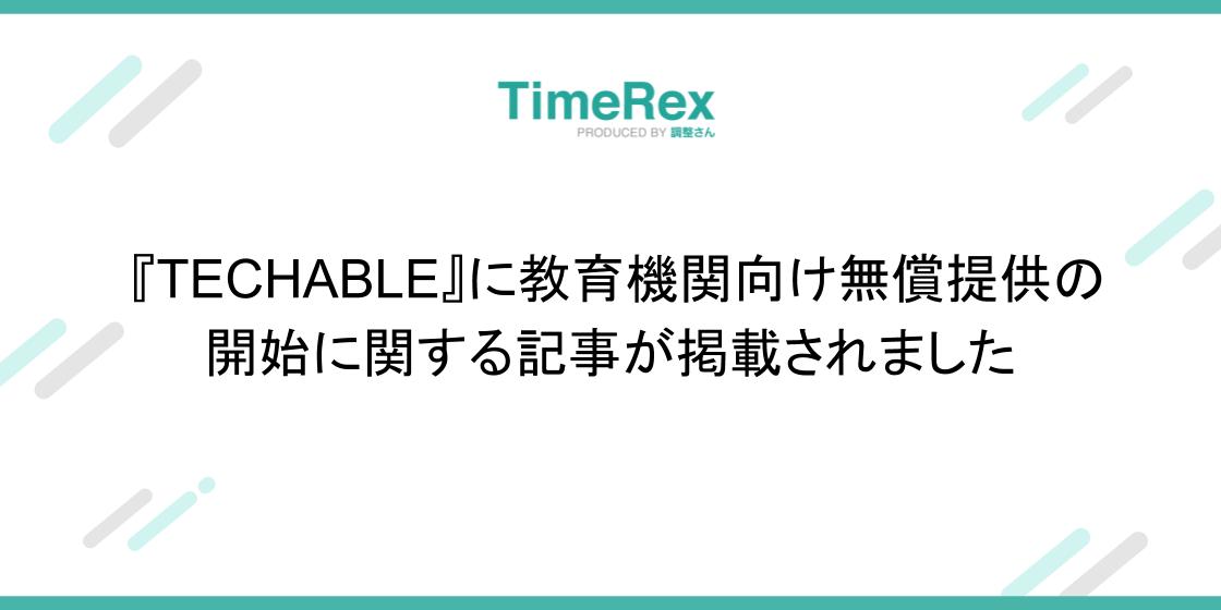 『TECHABLE』にTimeRexの教育機関向け無償提供の開始に関する記事が掲載されました